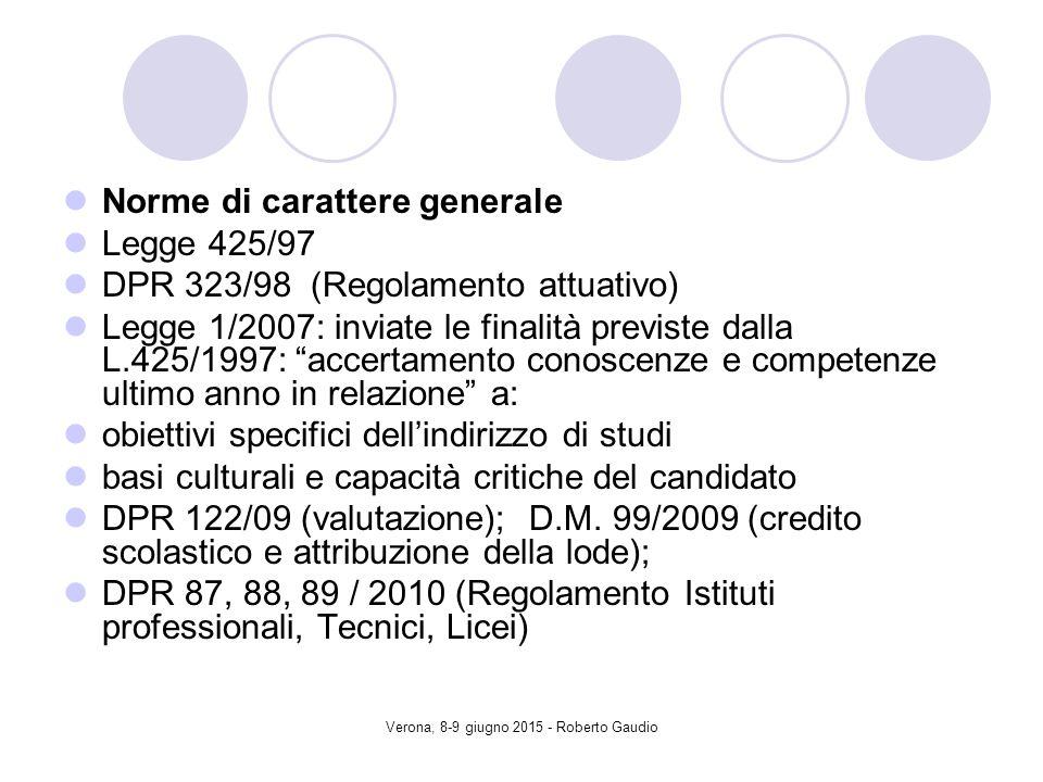 Verona, 8-9 giugno 2015 - Roberto Gaudio Norme di carattere generale Legge 425/97 DPR 323/98 (Regolamento attuativo) Legge 1/2007: inviate le finalità previste dalla L.425/1997: accertamento conoscenze e competenze ultimo anno in relazione a: obiettivi specifici dell'indirizzo di studi basi culturali e capacità critiche del candidato DPR 122/09 (valutazione); D.M.