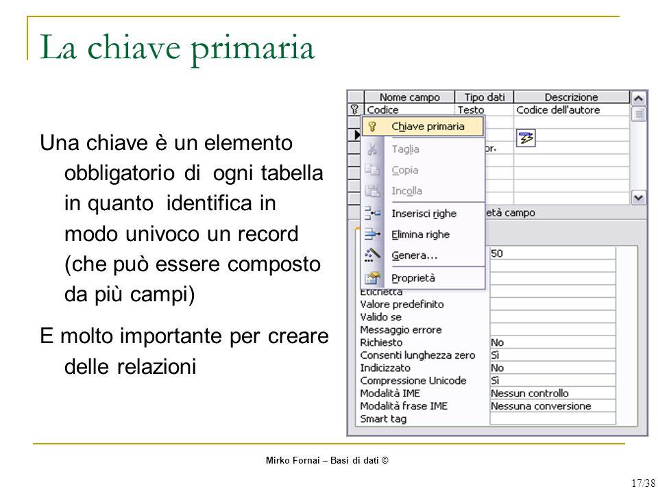La chiave primaria Una chiave è un elemento obbligatorio di ogni tabella in quanto identifica in modo univoco un record (che può essere composto da pi