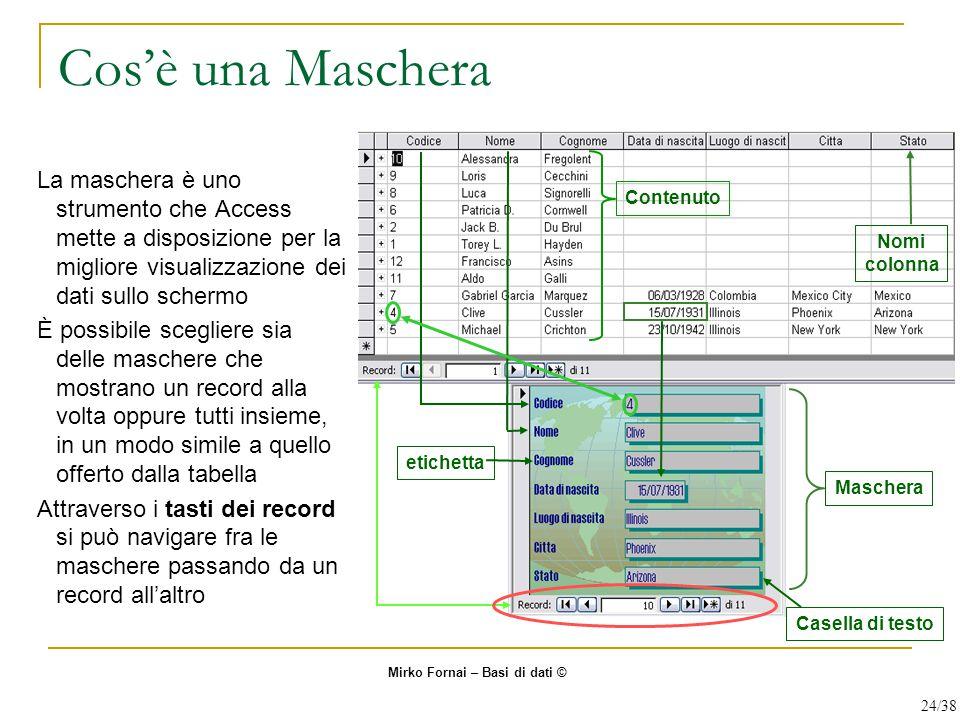 Cos'è una Maschera La maschera è uno strumento che Access mette a disposizione per la migliore visualizzazione dei dati sullo schermo È possibile scegliere sia delle maschere che mostrano un record alla volta oppure tutti insieme, in un modo simile a quello offerto dalla tabella Attraverso i tasti dei record si può navigare fra le maschere passando da un record all'altro Casella di testo etichetta Maschera Nomi colonna Contenuto Mirko Fornai – Basi di dati © 24/38