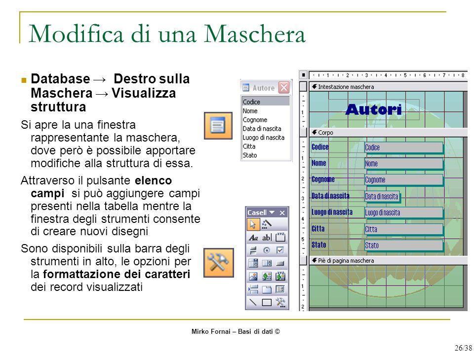 Modifica di una Maschera Database → Destro sulla Maschera → Visualizza struttura Si apre la una finestra rappresentante la maschera, dove però è possibile apportare modifiche alla struttura di essa.