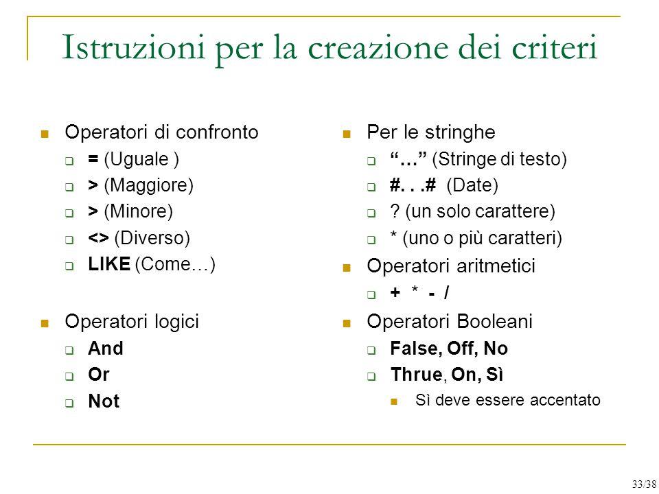Istruzioni per la creazione dei criteri Operatori di confronto  = (Uguale )  > (Maggiore)  > (Minore)  <> (Diverso)  LIKE (Come…) Operatori logic