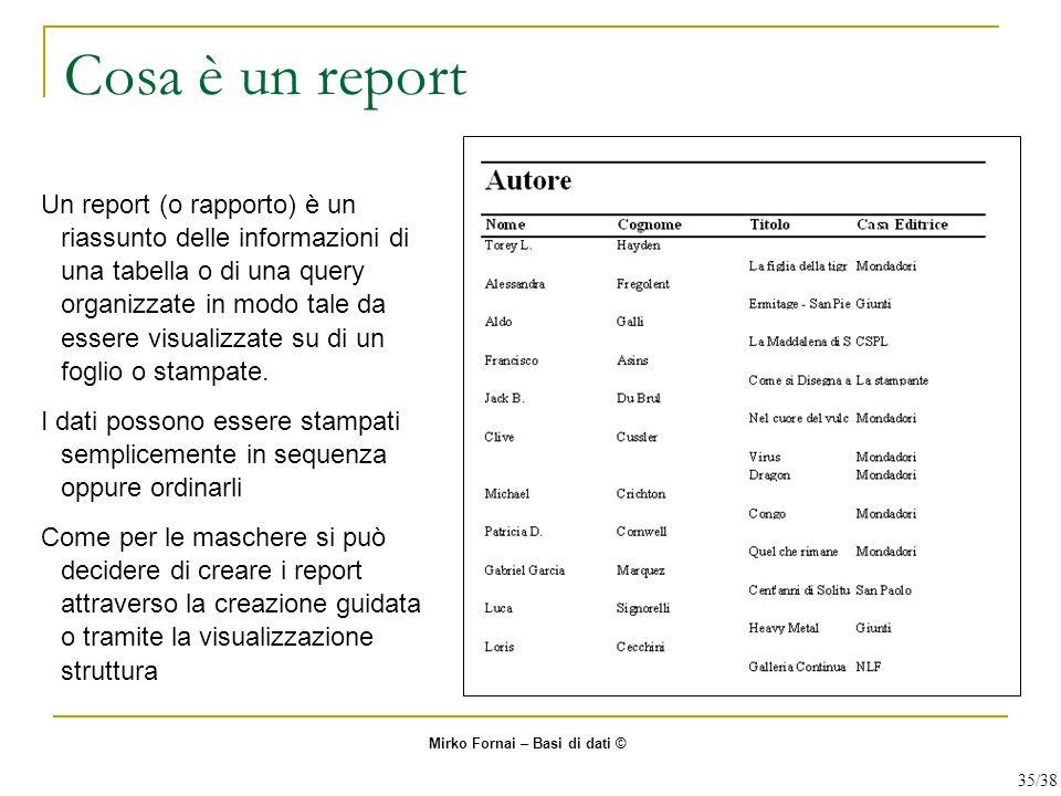 Cosa è un report Un report (o rapporto) è un riassunto delle informazioni di una tabella o di una query organizzate in modo tale da essere visualizzate su di un foglio o stampate.