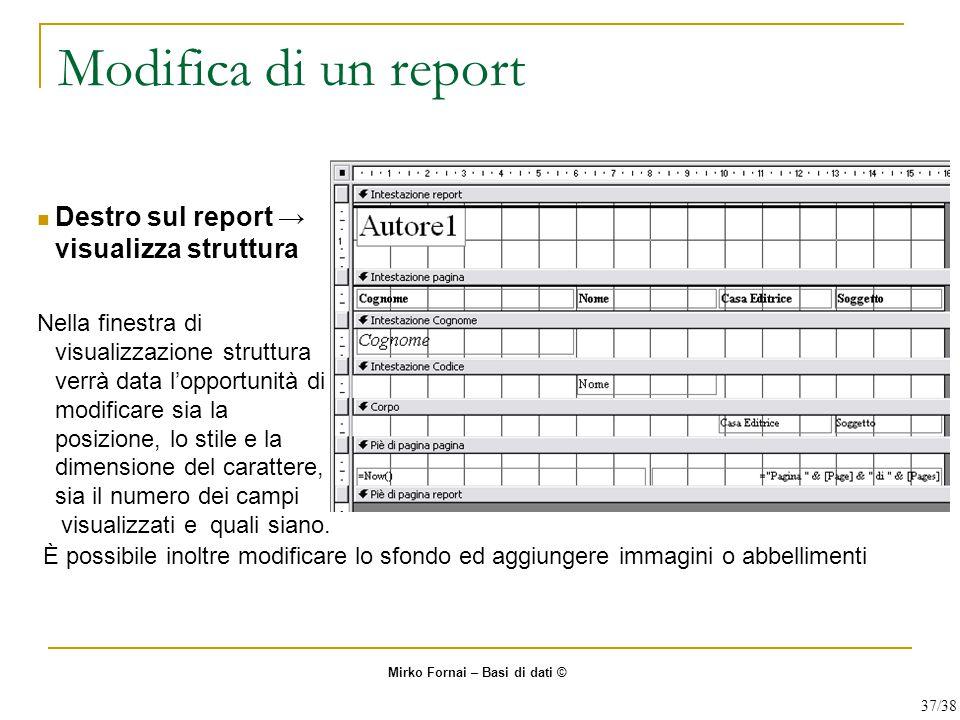 Modifica di un report Destro sul report → visualizza struttura Nella finestra di visualizzazione struttura verrà data l'opportunità di modificare sia la posizione, lo stile e la dimensione del carattere, sia il numero dei campi visualizzati e quali siano.