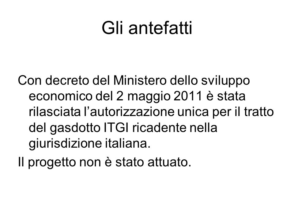 Gli antefatti Con decreto del Ministero dello sviluppo economico del 2 maggio 2011 è stata rilasciata l'autorizzazione unica per il tratto del gasdotto ITGI ricadente nella giurisdizione italiana.