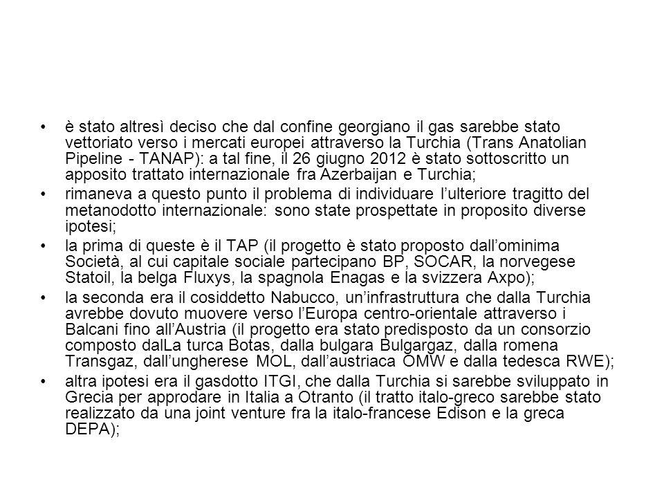 è stato altresì deciso che dal confine georgiano il gas sarebbe stato vettoriato verso i mercati europei attraverso la Turchia (Trans Anatolian Pipeline - TANAP): a tal fine, il 26 giugno 2012 è stato sottoscritto un apposito trattato internazionale fra Azerbaijan e Turchia; rimaneva a questo punto il problema di individuare l'ulteriore tragitto del metanodotto internazionale: sono state prospettate in proposito diverse ipotesi; la prima di queste è il TAP (il progetto è stato proposto dall'ominima Società, al cui capitale sociale partecipano BP, SOCAR, la norvegese Statoil, la belga Fluxys, la spagnola Enagas e la svizzera Axpo); la seconda era il cosiddetto Nabucco, un'infrastruttura che dalla Turchia avrebbe dovuto muovere verso l'Europa centro-orientale attraverso i Balcani fino all'Austria (il progetto era stato predisposto da un consorzio composto dalLa turca Botas, dalla bulgara Bulgargaz, dalla romena Transgaz, dall'ungherese MOL, dall'austriaca OMW e dalla tedesca RWE); altra ipotesi era il gasdotto ITGI, che dalla Turchia si sarebbe sviluppato in Grecia per approdare in Italia a Otranto (il tratto italo-greco sarebbe stato realizzato da una joint venture fra la italo-francese Edison e la greca DEPA);