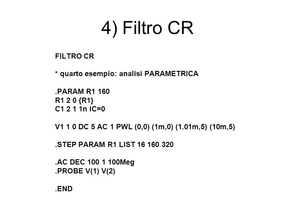 4) Filtro CR FILTRO CR * quarto esempio: analisi PARAMETRICA.PARAM R1 160 R1 2 0 {R1} C1 2 1 1n IC=0 V1 1 0 DC 5 AC 1 PWL (0,0) (1m,0) (1.01m,5) (10m,5).STEP PARAM R1 LIST 16 160 320.AC DEC 100 1 100Meg.PROBE V(1) V(2).END