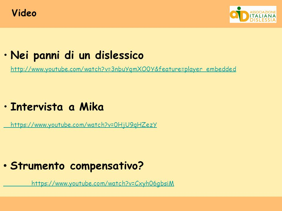 Video Nei panni di un dislessico http://www.youtube.com/watch?v=3nbuYqmXO0Y&feature=player_embedded http://www.youtube.com/watch?v=3nbuYqmXO0Y&feature=player_embedded Intervista a Mika https://www.youtube.com/watch?v=0HjU9qHZezY Strumento compensativo.
