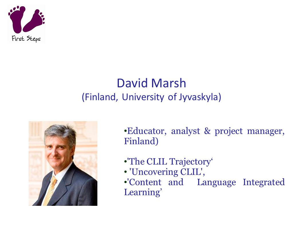 David Marsh (Finland, University of Jyvaskyla) Educator, analyst & project manager, Finland) 'The CLIL Trajectory' 'Uncovering CLIL', 'Content and Lan