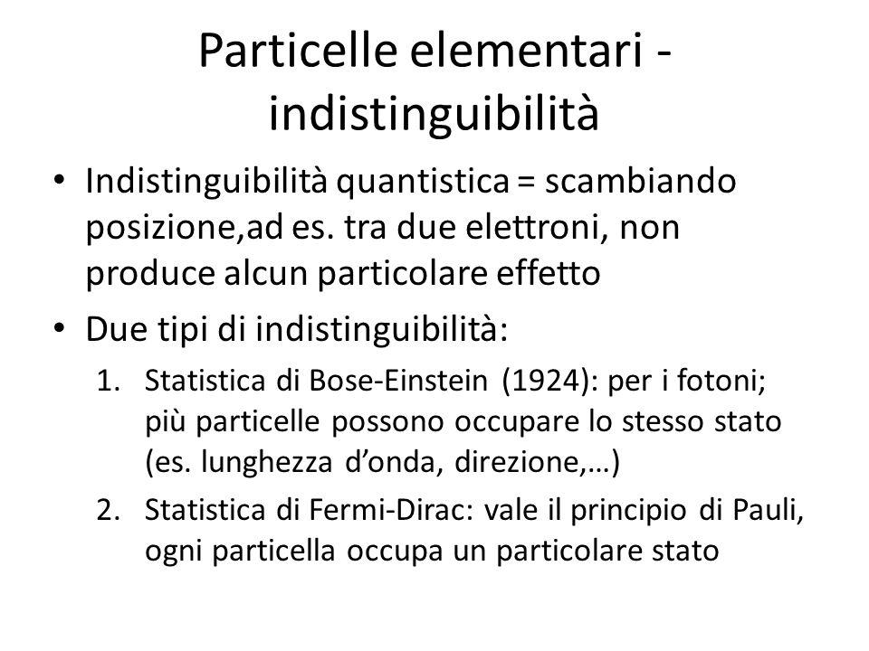 Particelle elementari - indistinguibilità Indistinguibilità quantistica = scambiando posizione,ad es. tra due elettroni, non produce alcun particolare