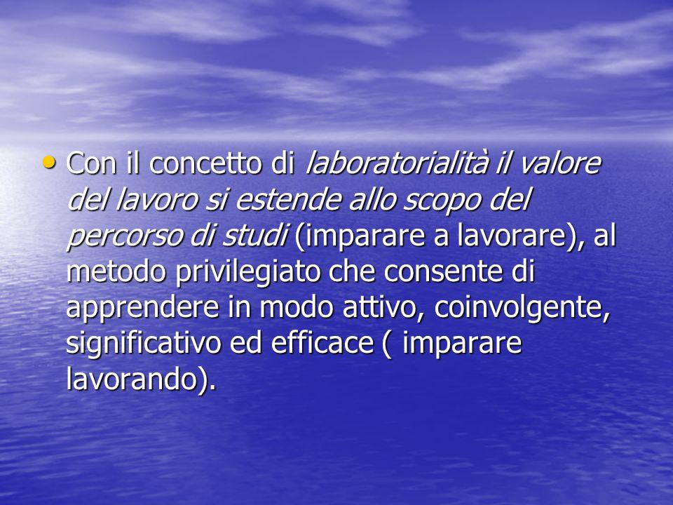Con il concetto di laboratorialità il valore del lavoro si estende allo scopo del percorso di studi (imparare a lavorare), al metodo privilegiato che