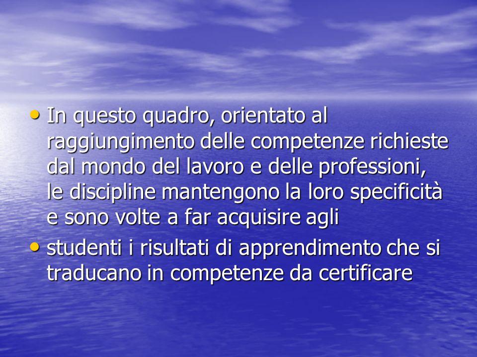 In questo quadro, orientato al raggiungimento delle competenze richieste dal mondo del lavoro e delle professioni, le discipline mantengono la loro sp