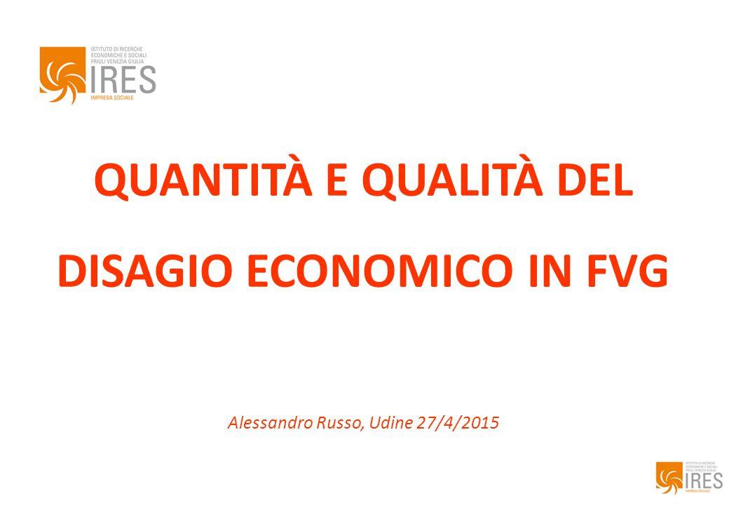 QUANTITÀ E QUALITÀ DEL DISAGIO ECONOMICO IN FVG Alessandro Russo, Udine 27/4/2015
