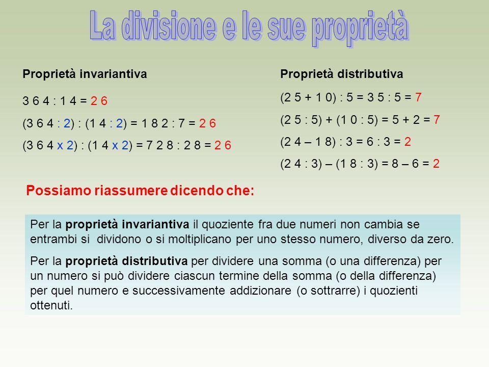 Proprietà invariantiva 3 6 4 : 1 4 = 2 6 (3 6 4 : 2) : (1 4 : 2) = 1 8 2 : 7 = 2 6 (3 6 4 x 2) : (1 4 x 2) = 7 2 8 : 2 8 = 2 6 Proprietà distributiva