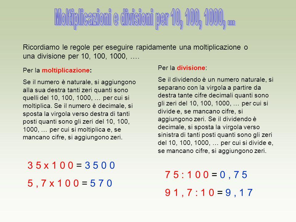 Ricordiamo le regole per eseguire rapidamente una moltiplicazione o una divisione per 10, 100, 1000, …. Per la moltiplicazione: Se il numero è natural