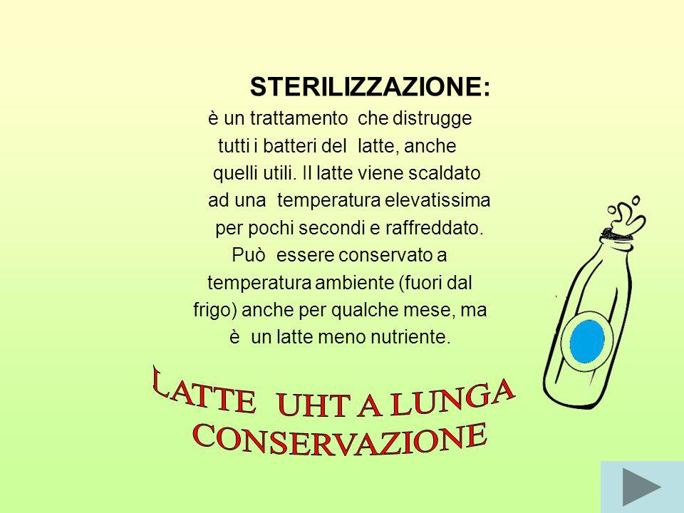 STERILIZZAZIONE: è un trattamento che distrugge tutti i batteri del latte, anche quelli utili.