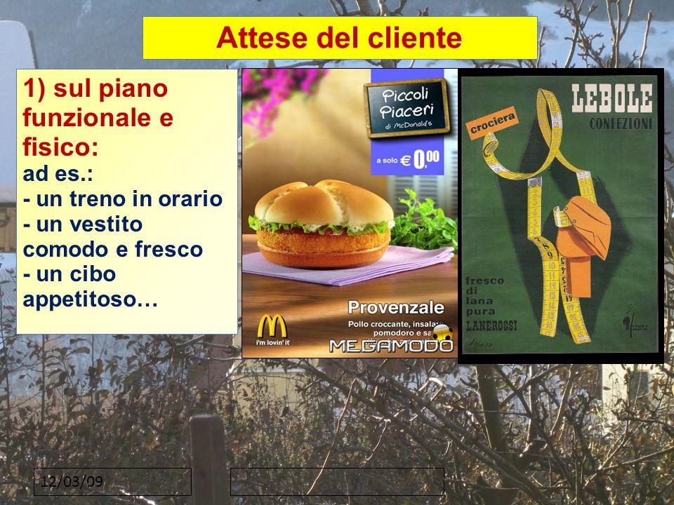 12/03/09 Attese del cliente 1) sul piano funzionale e fisico: ad es.: - un treno in orario - un vestito comodo e fresco - un cibo appetitoso…