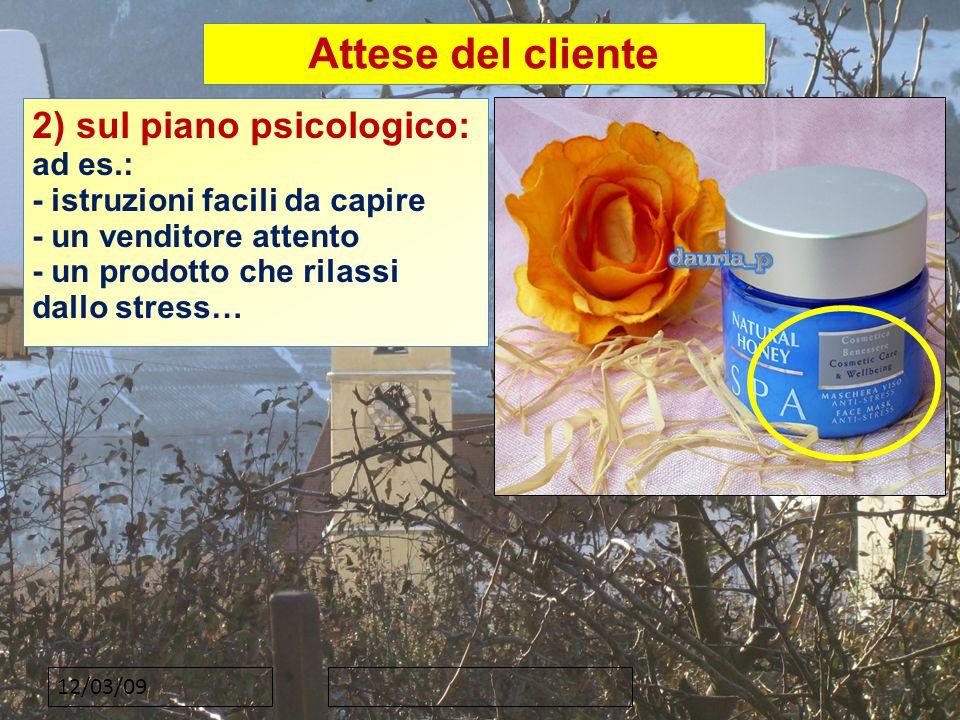 12/03/09 Attese del cliente 2) sul piano psicologico: ad es.: - istruzioni facili da capire - un venditore attento - un prodotto che rilassi dallo stress…