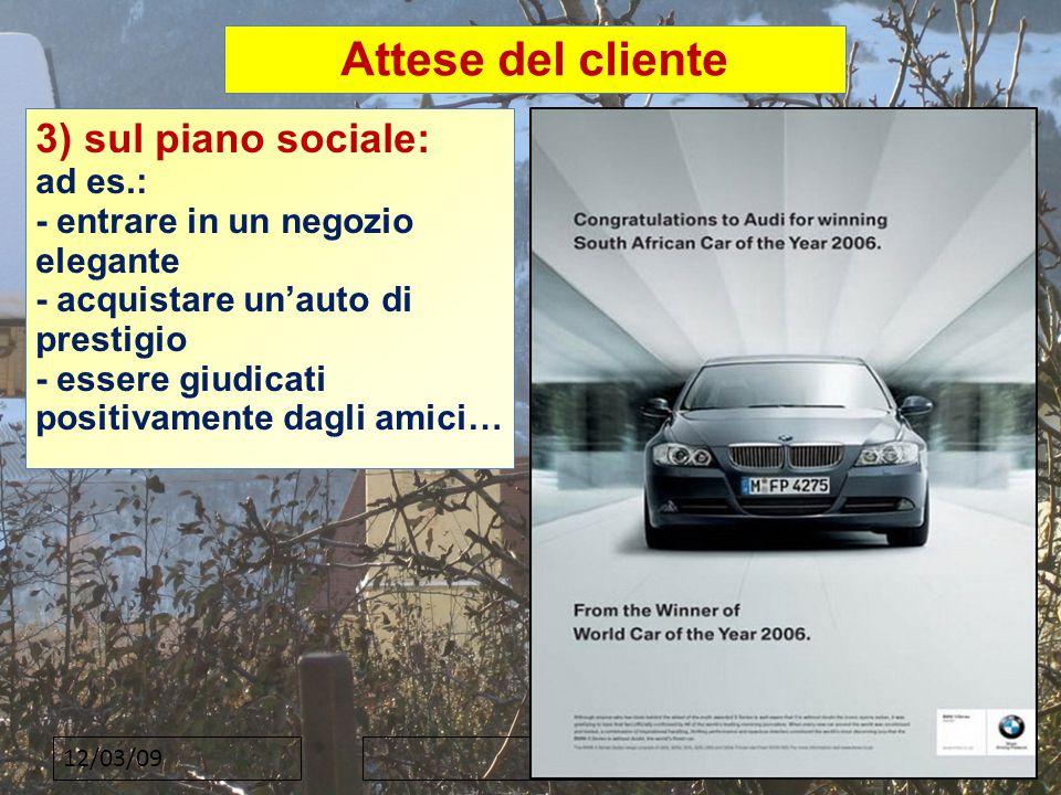 12/03/09 Attese del cliente 3) sul piano sociale: ad es.: - entrare in un negozio elegante - acquistare un'auto di prestigio - essere giudicati positivamente dagli amici…