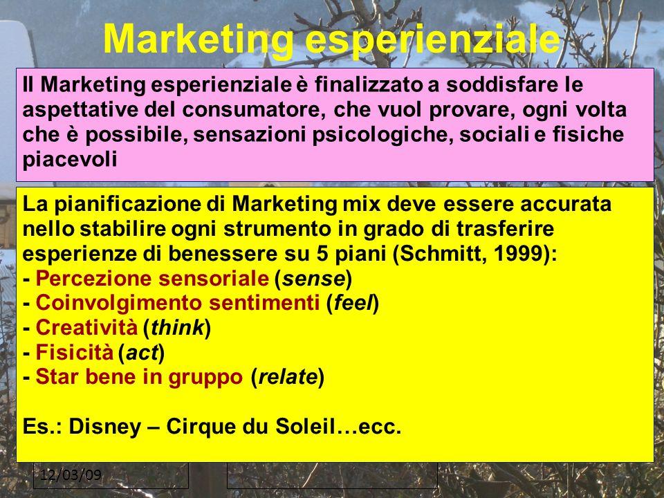12/03/09 Marketing esperienziale Il Marketing esperienziale è finalizzato a soddisfare le aspettative del consumatore, che vuol provare, ogni volta che è possibile, sensazioni psicologiche, sociali e fisiche piacevoli La pianificazione di Marketing mix deve essere accurata nello stabilire ogni strumento in grado di trasferire esperienze di benessere su 5 piani (Schmitt, 1999): - Percezione sensoriale (sense) - Coinvolgimento sentimenti (feel) - Creatività (think) - Fisicità (act) - Star bene in gruppo (relate) Es.: Disney – Cirque du Soleil…ecc.