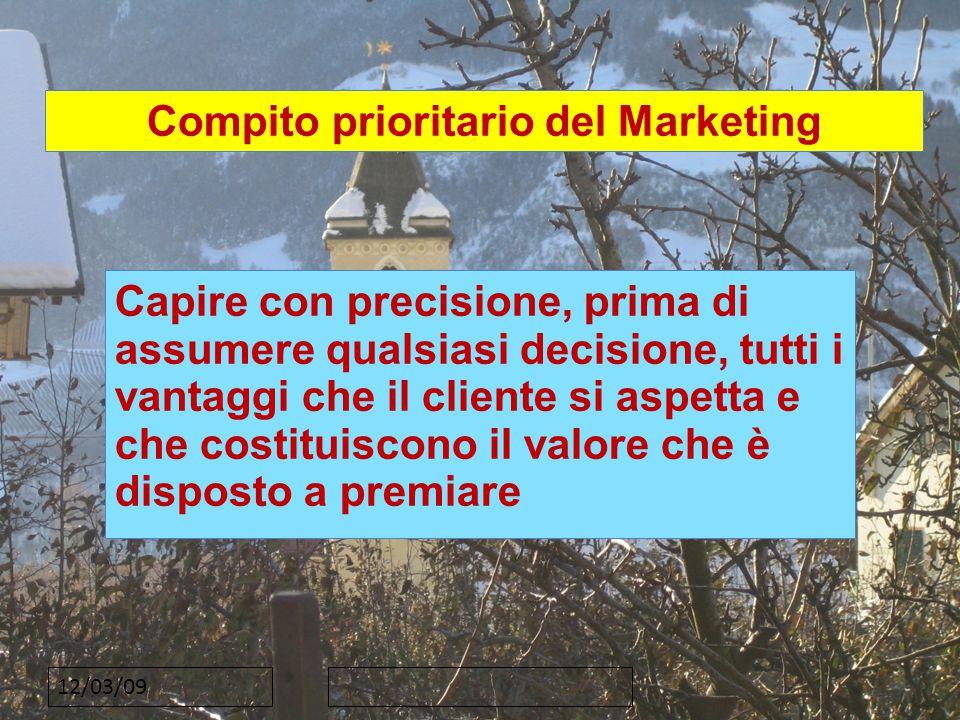 12/03/09 Compito prioritario del Marketing Capire con precisione, prima di assumere qualsiasi decisione, tutti i vantaggi che il cliente si aspetta e che costituiscono il valore che è disposto a premiare