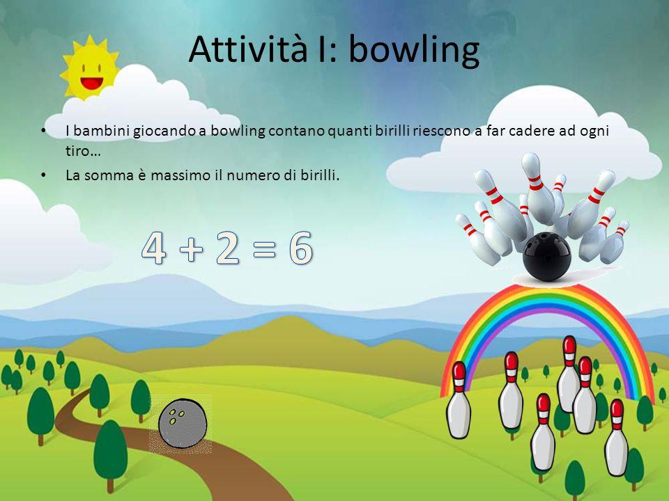 Attività I: bowling I bambini giocando a bowling contano quanti birilli riescono a far cadere ad ogni tiro… La somma è massimo il numero di birilli.