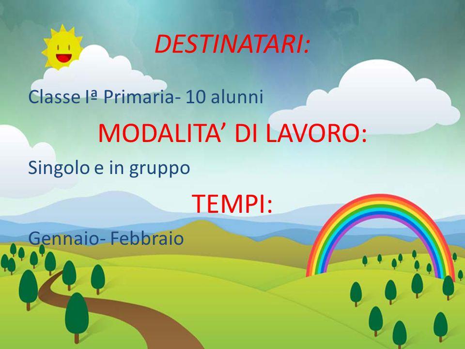 DESTINATARI: Classe Iª Primaria- 10 alunni MODALITA' DI LAVORO: Singolo e in gruppo TEMPI: Gennaio- Febbraio