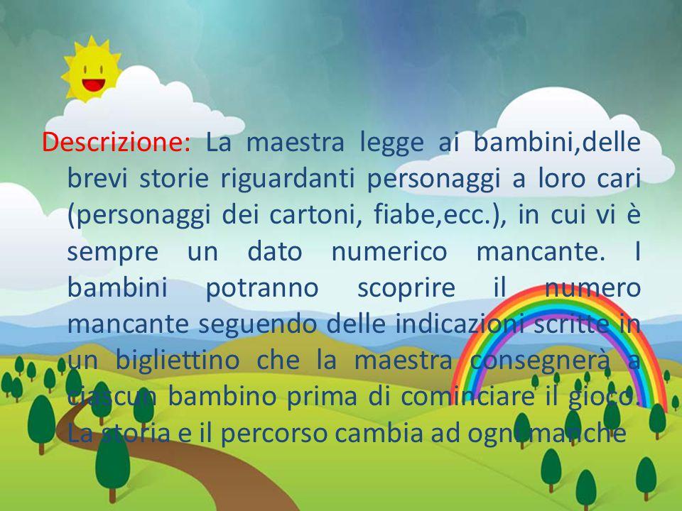 Descrizione: La maestra legge ai bambini,delle brevi storie riguardanti personaggi a loro cari (personaggi dei cartoni, fiabe,ecc.), in cui vi è sempre un dato numerico mancante.