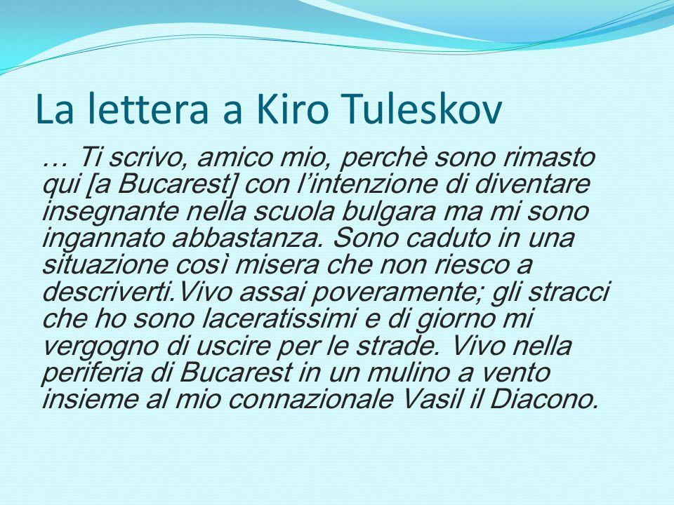 La lettera a Kiro Tuleskov … Ti scrivo, amico mio, perchè sono rimasto qui [a Bucarest] con l'intenzione di diventare insegnante nella scuola bulgara