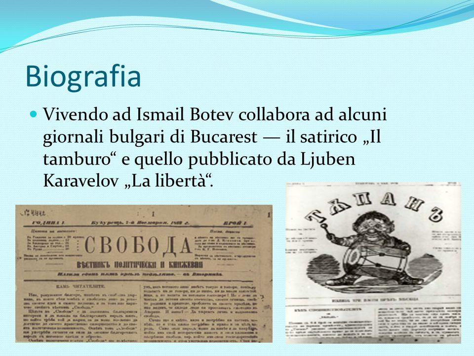 """Biografia Vivendo ad Ismail Botev collabora ad alcuni giornali bulgari di Bucarest — il satirico """"Il tamburo"""" e quello pubblicato da Ljuben Karavelov"""