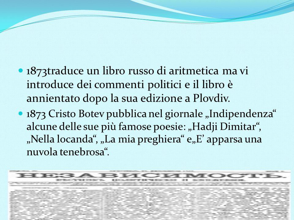 1873traduce un libro russo di aritmetica ma vi introduce dei commenti politici e il libro è annientato dopo la sua edizione a Plovdiv. 1873 Cristo Bot