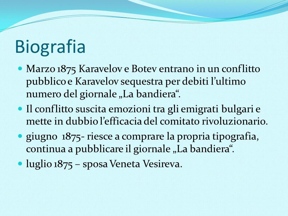 """Biografia Marzo 1875 Karavelov e Botev entrano in un conflitto pubblico e Karavelov sequestra per debiti l'ultimo numero del giornale """"La bandiera"""". I"""