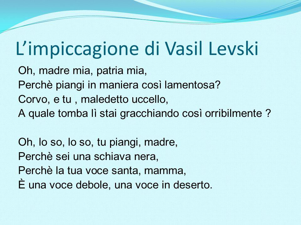 L'impiccagione di Vasil Levski Оh, madre mia, patria mia, Perchè piangi in maniera così lamentosa? Corvo, e tu, maledetto uccello, A quale tomba lì st