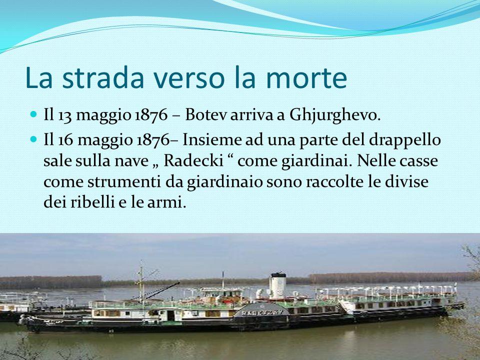 """La strada verso la morte Il 13 maggio 1876 – Botev arriva a Ghjurghevo. Il 16 maggio 1876– Insieme ad una parte del drappello sale sulla nave """" Radeck"""