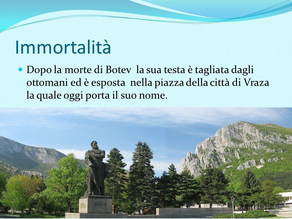 Immortalità Dopo la morte di Botev la sua testa è tagliata dagli ottomani ed è esposta nella piazza della città di Vraza la quale oggi porta il suo no