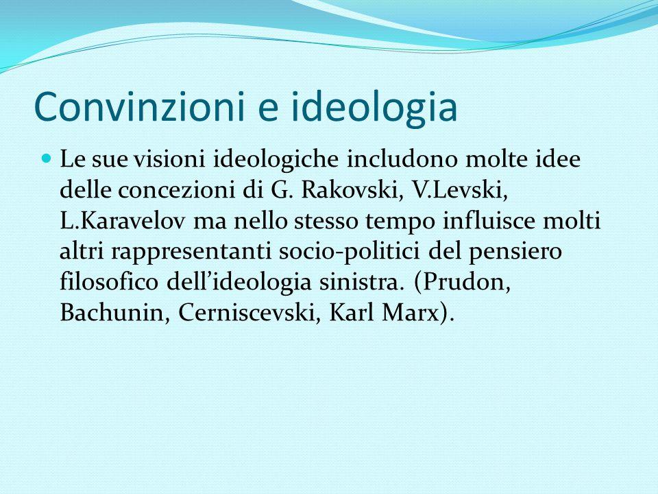 Convinzioni e ideologia Le sue visioni ideologiche includono molte idee delle concezioni di G. Rakovski, V.Levski, L.Karavelov ma nello stesso tempo i