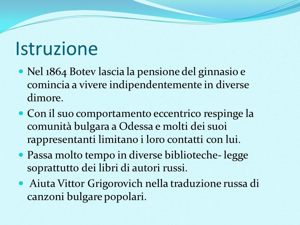 Istruzione Nel 1864 Botev lascia la pensione del ginnasio e comincia a vivere indipendentemente in diverse dimore. Con il suo comportamento eccentrico