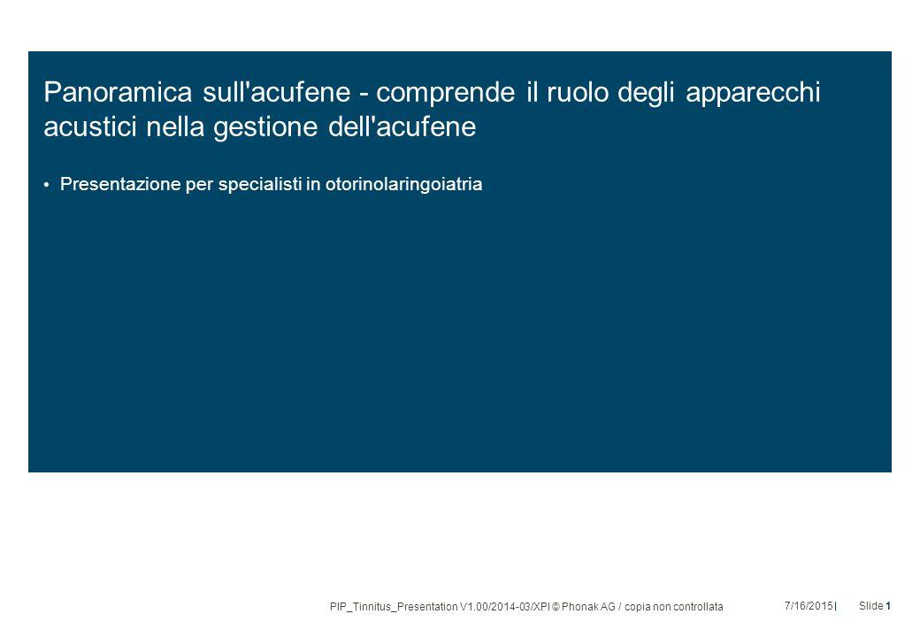 Panoramica sull acufene - comprende il ruolo degli apparecchi acustici nella gestione dell acufene Presentazione per specialisti in otorinolaringoiatria PIP_Tinnitus_Presentation V1.00/2014-03/XPl © Phonak AG / copia non controllata 7/16/2015Slide 1