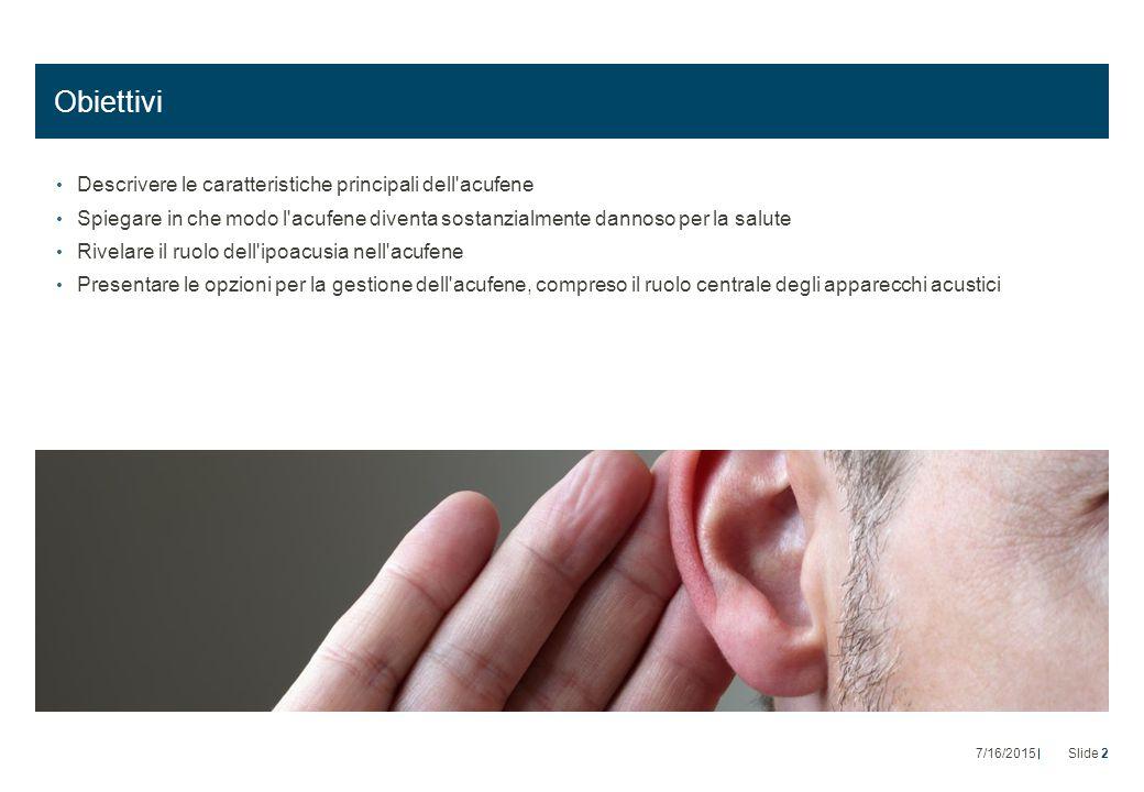 Obiettivi Descrivere le caratteristiche principali dell acufene Spiegare in che modo l acufene diventa sostanzialmente dannoso per la salute Rivelare il ruolo dell ipoacusia nell acufene Presentare le opzioni per la gestione dell acufene, compreso il ruolo centrale degli apparecchi acustici 7/16/2015Slide 2