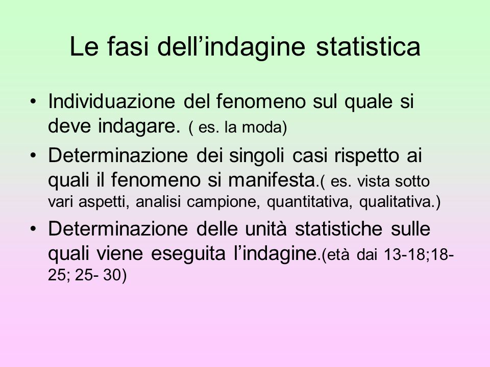 Le fasi dell'indagine statistica Individuazione del fenomeno sul quale si deve indagare. ( es. la moda) Determinazione dei singoli casi rispetto ai qu