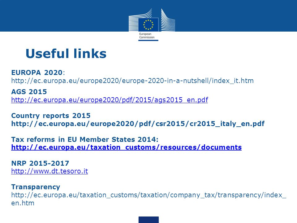Useful links EUROPA 2020: http://ec.europa.eu/europe2020/europe-2020-in-a-nutshell/index_it.htm AGS 2015 http://ec.europa.eu/europe2020/pdf/2015/ags2015_en.pdf Country reports 2015 http://ec.europa.eu/europe2020/pdf/csr2015/cr2015_italy_en.pdf Tax reforms in EU Member States 2014: http://ec.europa.eu/taxation_customs/resources/documents http://ec.europa.eu/taxation_customs/resources/documents NRP 2015-2017 http://www.dt.tesoro.it Transparency http://ec.europa.eu/taxation_customs/taxation/company_tax/transparency/index_ en.htm