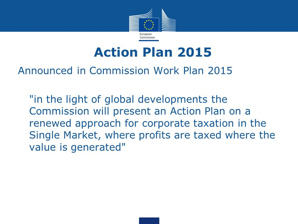 Action Plan 2015 Announced in Commission Work Plan 2015 in the light of global developments the Commission will present an Action Plan on a renewed approach for corporate taxation in the Single Market, where profits are taxed where the value is generated
