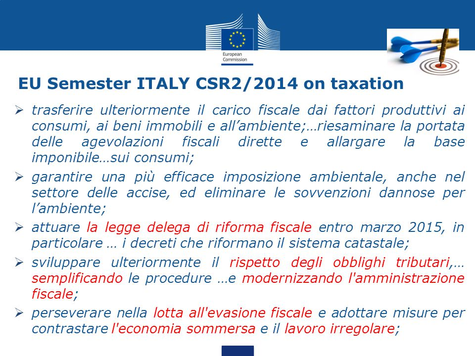 EU Semester ITALY CSR2/2014 on taxation  trasferire ulteriormente il carico fiscale dai fattori produttivi ai consumi, ai beni immobili e all'ambiente;…riesaminare la portata delle agevolazioni fiscali dirette e allargare la base imponibile…sui consumi;  garantire una più efficace imposizione ambientale, anche nel settore delle accise, ed eliminare le sovvenzioni dannose per l'ambiente;  attuare la legge delega di riforma fiscale entro marzo 2015, in particolare … i decreti che riformano il sistema catastale;  sviluppare ulteriormente il rispetto degli obblighi tributari,… semplificando le procedure …e modernizzando l amministrazione fiscale;  perseverare nella lotta all evasione fiscale e adottare misure per contrastare l economia sommersa e il lavoro irregolare;