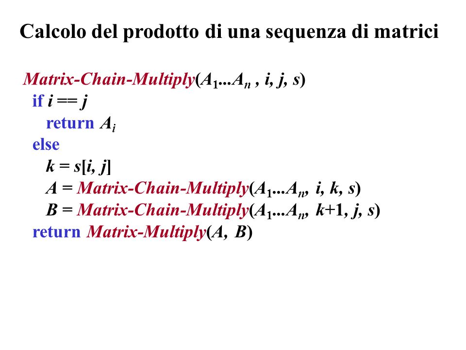Matrix-Chain-Multiply(A 1...A n, i, j, s) if i == j return A i else k = s[i, j] A = Matrix-Chain-Multiply(A 1...A n, i, k, s) B = Matrix-Chain-Multiply(A 1...A n, k+1, j, s) return Matrix-Multiply(A, B) Calcolo del prodotto di una sequenza di matrici