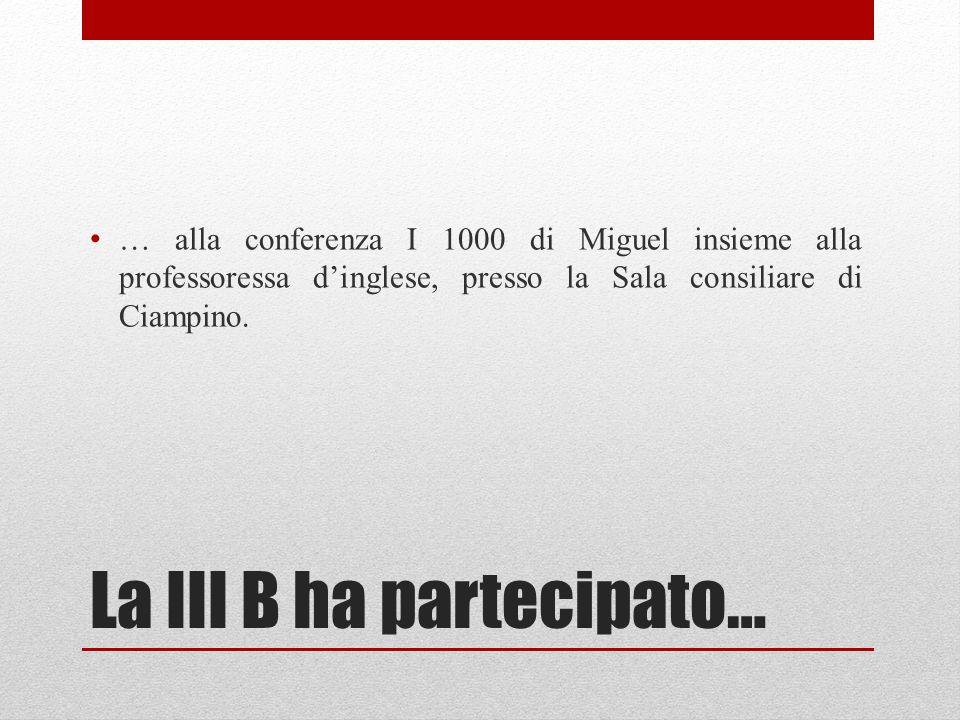 La III B ha partecipato… … alla conferenza I 1000 di Miguel insieme alla professoressa d'inglese, presso la Sala consiliare di Ciampino.