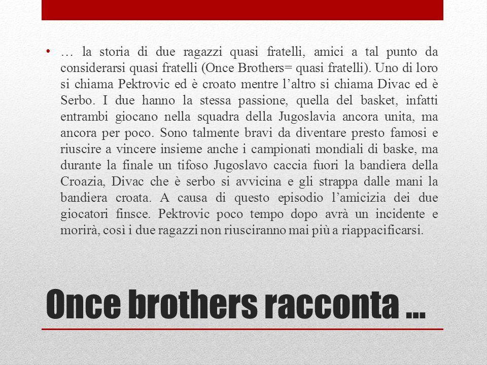 Once brothers racconta … … la storia di due ragazzi quasi fratelli, amici a tal punto da considerarsi quasi fratelli (Once Brothers= quasi fratelli).