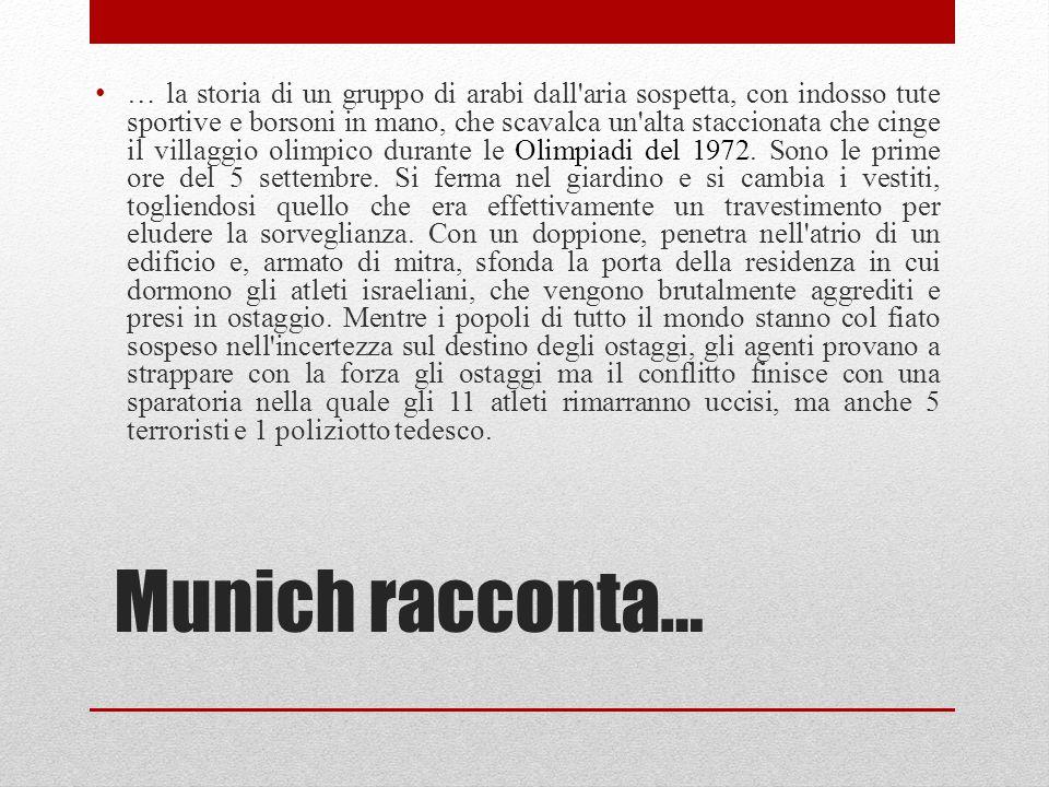 Munich racconta… … la storia di un gruppo di arabi dall aria sospetta, con indosso tute sportive e borsoni in mano, che scavalca un alta staccionata che cinge il villaggio olimpico durante le Olimpiadi del 1972.