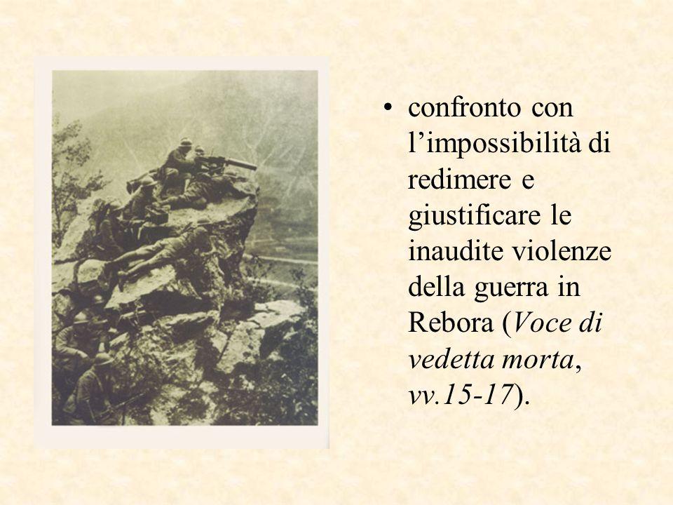 confronto con l'impossibilità di redimere e giustificare le inaudite violenze della guerra in Rebora (Voce di vedetta morta, vv.15-17).