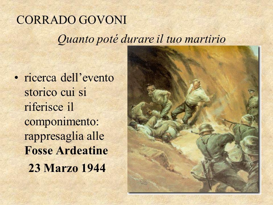 CORRADO GOVONI ricerca dell'evento storico cui si riferisce il componimento: rappresaglia alle Fosse Ardeatine 23 Marzo 1944 Quanto poté durare il tuo