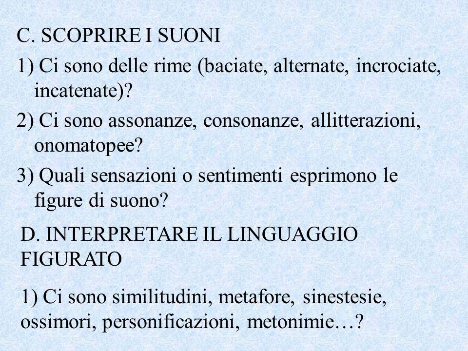 C. SCOPRIRE I SUONI 1) Ci sono delle rime (baciate, alternate, incrociate, incatenate)? 2) Ci sono assonanze, consonanze, allitterazioni, onomatopee?