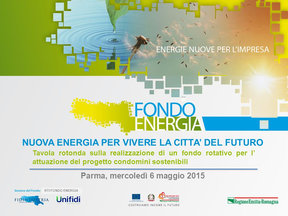 RTI FONDO ENERGIA Parma, mercoledì 6 maggio 2015 NUOVA ENERGIA PER VIVERE LA CITTA' DEL FUTURO Tavola rotonda sulla realizzazione di un fondo rotativo
